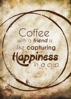 Coffee Best Friend Quotes | ... this week to enjoy a cup of coffee with a friend. Savor the moment