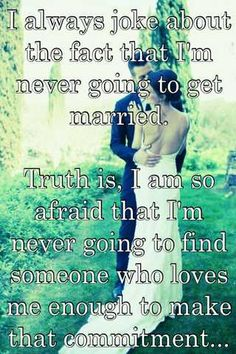 I always joke about the fact that I'm never going to get married.  Truth is, I am so afraid that I'm never going to find someone who loves me enough to make that commitment...