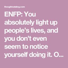 ENFP: You absolutely light up people's lives, and you don't even seem to notice yourself doing it. On the best days life is an adventure with you, and on the worst days you're right down in the trenches alongside the people you love. Nothing is ever strange enough, intense enough or twisted enough to scare you off. Your emotional intensity and depth is matched only by your seemingly impossible optimism, and everyone you love is so much better off for having you in their lives.