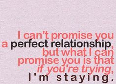 I can't promise you a perfect relationship,    but what I can promise you is that if you are trying,    I am Staying…