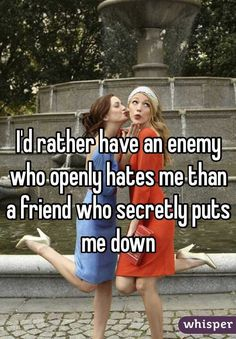 """I'd rather have an enemy who openly hates me than a friend who secretly puts me down"""