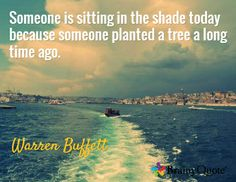 Someone is sitting in the shade today because someone planted a tree a long time ago. / Warren Buffett