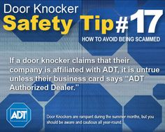 "Door Knocker Safety Tip #17: If a door knocker claims that their company is affiliated with ADT, it is untrue unless their business card says ""ADT Authorized Dealer."" Learn more: http://www.adt.com/customer_service/?wgc=for_your_home/summer_security_bulletin"