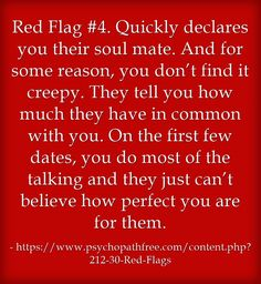 Red Flag #4. Quickly declares you their soul mate. And for some reason, you don't find it creepy. They tell you how much they have in common with you. On the first few dates, you do most of the talking and they just can't believe how perfect you are for them.