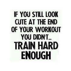 If you still look CUTE at the end of your workout, you DIDN'T TRAIN HARD ENOUGH!  Think about this next time your working out!