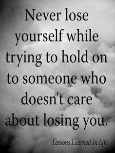 Never lose yourself while trying to hold on someone who doesn't care about losing you. | Nunca te pierdas tratando de aferrarte a alguien al que no le importa perderte.