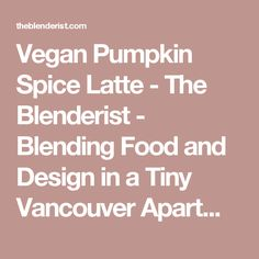 Vegan Pumpkin Spice Latte - The Blenderist - Blending Food and Design in a Tiny Vancouver Apartment