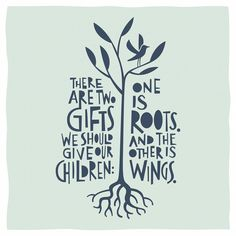 There are two gifts we should give our children: One is roots, and the other is wings.