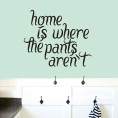 Home Is Where The Pants Aren't. Get comfortable at home with this super funny wall decal quote. Suited best for your laundry room, bathroom, or bedroom, this funny silly decal will make you laugh. Eve