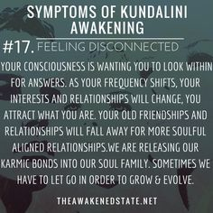 Symptoms of Kundalini Awakening#17. Feeling Disconnected  Your consciousness is wanting you to look within for answers instead of always looking outside of yourself and your external reality.    As your frequency shifts your interests and relationships will change you attract what you are after all. Your old friendships and relationships will fall away for more soulful aligned relationships. Sometimes we have to let go in order to grow and evolve.