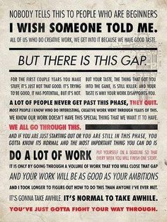 I saw this on Facebook today. Quote from Ira Glass. I'm in the gap... it's frustrating... but it is temporary.