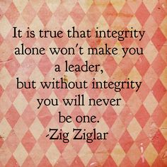 It is true that integrity alone won't make you a leader, but without integrity you will never be one. -Zig Ziglar
