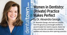 Dr. Alexandra George, who built one practice from the ground up and bought another to accommodate her need to expand, shares her story and what she considers to be essential qualities and resources when opening a practice.