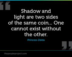 Shadow and lights are two sides of the same coin... One cannot ecist without the other. - Princess Z http://thepeopleproject.com/share-a-quote.php
