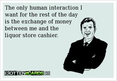 The only human interaction I   want for the rest of the day   is the exchange of money   between me and the   liquor store cashier.