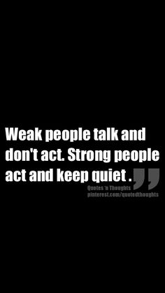 Weak people talk and don't act. Strong people act and keep quiet.