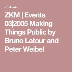 ZKM | Events 03|2005 Making Things Public by Bruno Latour and Peter Weibel