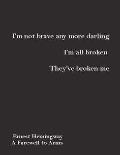 """I'm not brave any more darling. I'm all broken. They've broken me."" ― Ernest Hemingway, A Farewell to Arms"