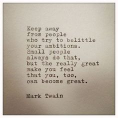 """Keep away from people who try to belittle your ambitions. Small people always do that, but the really great make you feel that you, too, can become great."" —​ Mark Twain"