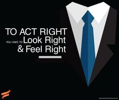 To #act #right, you have to #look right and #feel right | #Smart #Inspirations