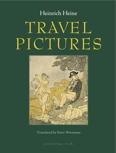 Travel Pictures by Heinrich Heine, translated from the German by Peter Wortsman