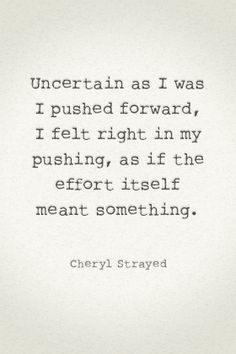 Uncertain as I was I pushed forward, I felt right in my pushing, as if the effort itself meant something. - Cheryl Strayed