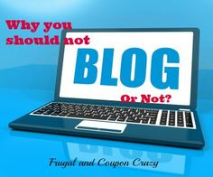 Reasons why you might actually want to be a blogger or not be a blogger