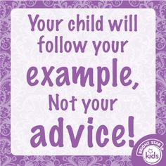 Your child will follow your example, not your advice!