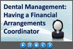 Dental Practice Management: Do You Have a Financial Arrangements Coordinator? (Video)  A Financial Arrangements Coordinator can be a valuable asset to the dental practice management team.  This key position is responsible for all financial interactions with the patient from treatment plan to dental financing and payment options.  It is a complete necessity to have someone who is ultimately responsible and the go-to person for all financial arrangements especially patient interaction said a…