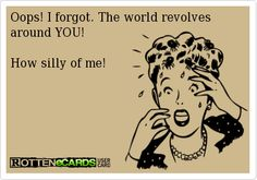 Oops! I forgot. The world revolves around YOU! How silly of me!