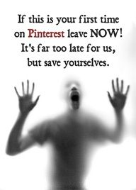 If this is your first time on Pinterest, leave NOW! It's far too late for us, but save yourselves!! LOL!