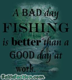 A bad day fishing is better than a good day at work! Oh yeah... #Fishing #quote