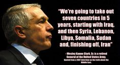 """""""We're going to take out seven countries in 5 years, starting with Iraq, and then Syria, Lebanon, Libya, Somalia, Sudan and, finishing off, Iran""""  - Wesley Kanne Clark, Sr. is a retired General of the United States Army. Quoted from a 2007 interview on the truth about the Middle East.  Watch the video here: https://youtu.be/r8FhZnFZ6TY"""
