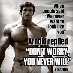"when people said ""we never want to look like you"" Arnold Schwarzenegger replied ""Don't worry, you never will """