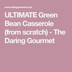 ULTIMATE Green Bean Casserole (from scratch) - The Daring Gourmet