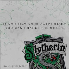If you play your cards right you can change the world.  Harry Potter House Pride.  submitted by ThrestralSeeker16, 10 points to Slytherin.