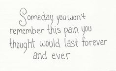 Someday you won't remember this pain you thought would last forever