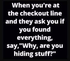 Are you hiding stuff ? madamlebrun fun funny humor hilarious when you are at the checkout line and they ask you if you found everything say why are you hiding stuff Funny Shit, Haha Funny, Funny Jokes, Funny Stuff, Hilarious Quotes, Funny Laugh, Funny Quotes For Work, Random Quotes, Fun Funny