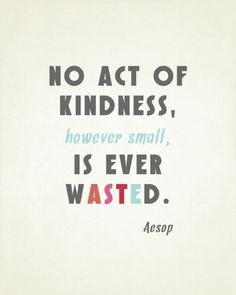 """No act of kindness, however small, is ever wasted."""
