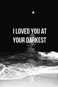 I Loved you at your darkest.٩๏̯͡๏)۶