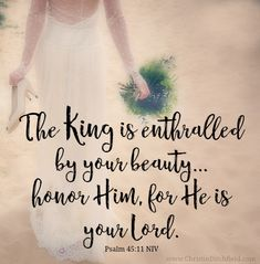 The King is enthralled by your beauty... Psalm 45:11