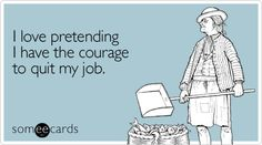 Funny Confession Ecard: I love pretending I have the courage to quit my job.