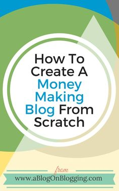 How To Create A Money Making Blog From Scratch - A Blog On Blogging