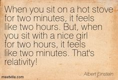 When you sit on a hot stove for two minutes, it feels like two hours. But, when you sit with a nice girl for two hours, it feels like two minutes. That's relativity! Albert Einstein