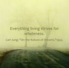 """Everything living strives for wholeness. ~Carl Jung; """"On the Nature of Dreams,""""1945."""