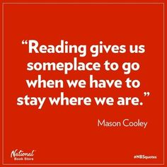 Reading gives us someplace to go when we have to stay where we are. ~ Mason Cooley