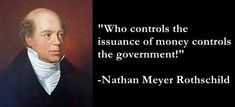 """Let me issue and control a nation's money and I care not who writes the laws."" -Mayer Amschel Rothschild (1744-1812), founder of the House of Rothschild."