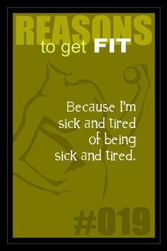 365 Reasons to Get Fit - #019 - #fitness #motivation #inspiration - Because I'm sick and tired of being sick and tired.