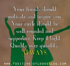 Your friends should motivate and inspire you. Your circle should be well rounded and supportive. Keep it tight. Quality over quantity, ALWAYS. — Unknown For Christmas,the Holiday Season and BEYOND!...