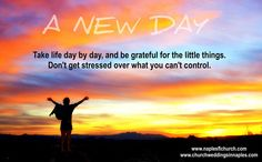 Take life day by day, and be grateful for the little things. Don't get stressed over what you can't control.